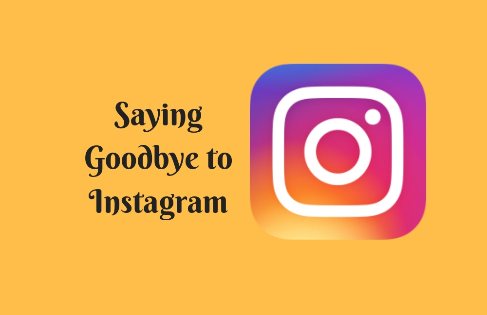 Saying Goodbye to Instagram